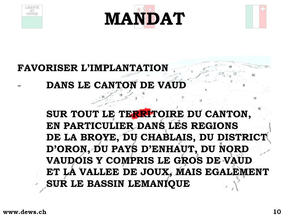 www.dews.ch10 MANDAT FAVORISER LIMPLANTATION - DANS LE CANTON DE VAUD SUR TOUT LE TERRITOIRE DU CANTON, EN PARTICULIER DANS LES REGIONS DE LA BROYE, DU CHABLAIS, DU DISTRICT DORON, DU PAYS DENHAUT, DU NORD VAUDOIS Y COMPRIS LE GROS DE VAUD ET LA VALLEE DE JOUX, MAIS EGALEMENT SUR LE BASSIN LEMANIQUE