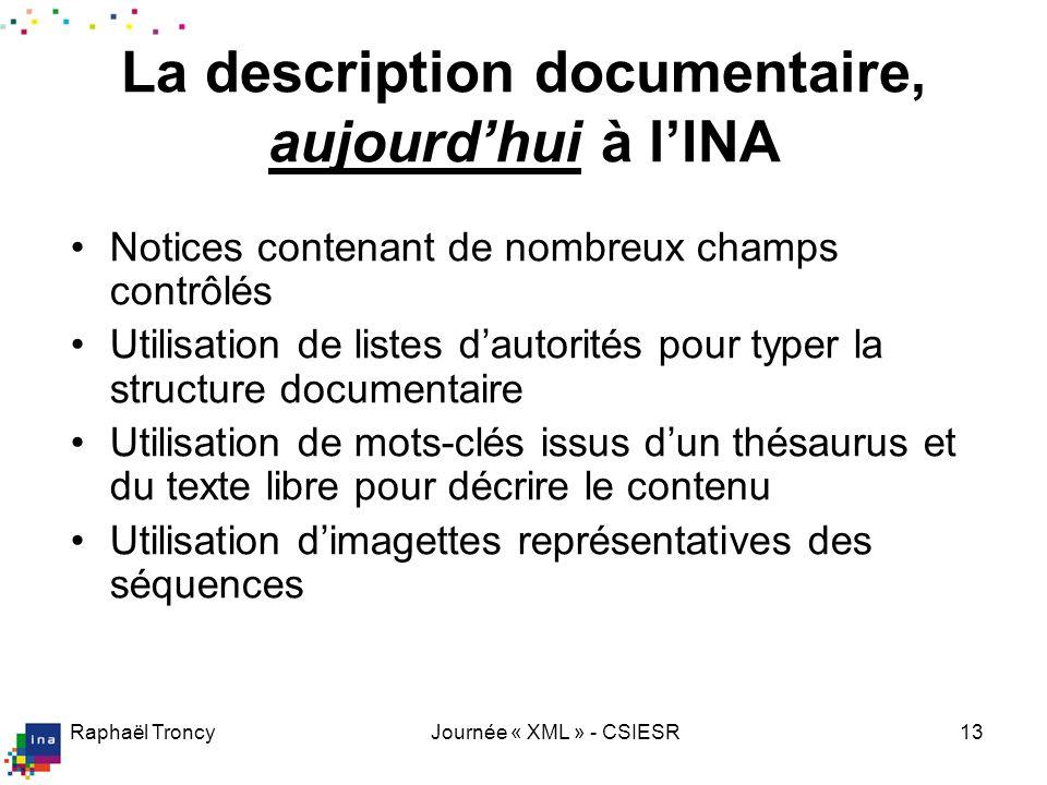 Raphaël TroncyJournée « XML » - CSIESR13 La description documentaire, aujourdhui à lINA Notices contenant de nombreux champs contrôlés Utilisation de