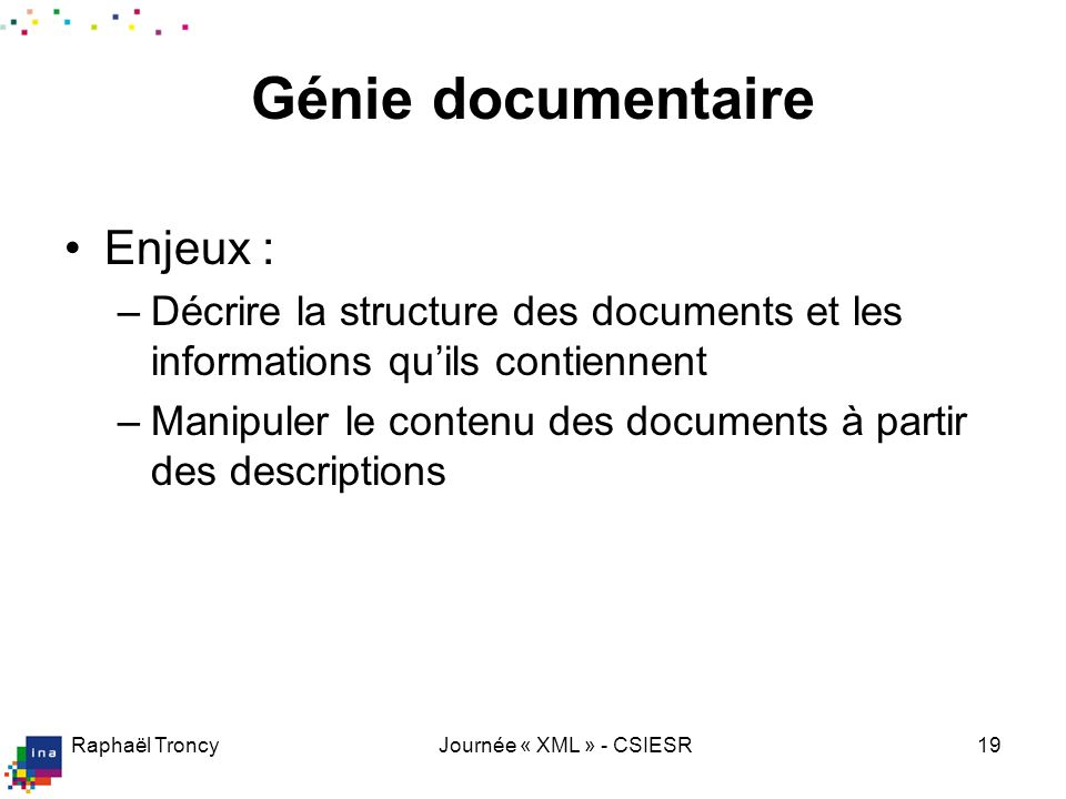 Raphaël TroncyJournée « XML » - CSIESR19 Génie documentaire Enjeux : –Décrire la structure des documents et les informations quils contiennent –Manipu
