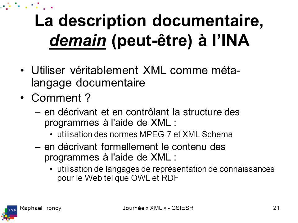 Raphaël TroncyJournée « XML » - CSIESR21 La description documentaire, demain (peut-être) à lINA Utiliser véritablement XML comme méta- langage documen