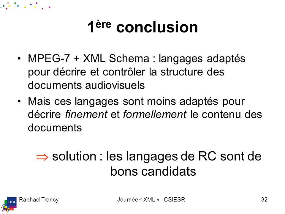 Raphaël TroncyJournée « XML » - CSIESR32 1 ère conclusion MPEG-7 + XML Schema : langages adaptés pour décrire et contrôler la structure des documents