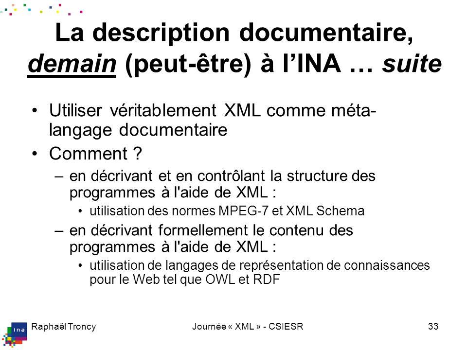 Raphaël TroncyJournée « XML » - CSIESR33 La description documentaire, demain (peut-être) à lINA … suite Utiliser véritablement XML comme méta- langage