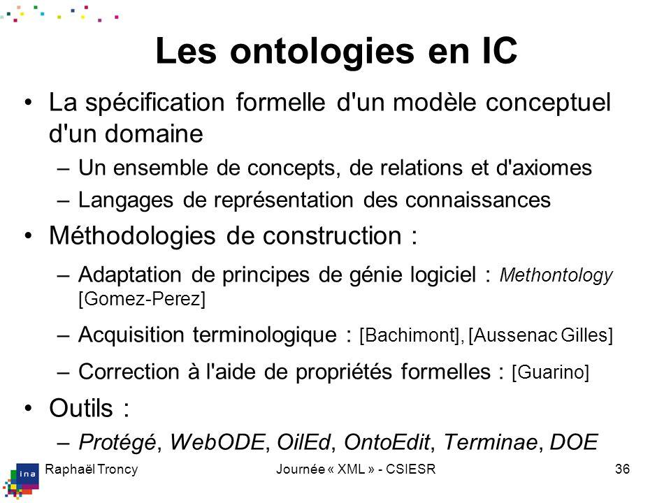 Raphaël TroncyJournée « XML » - CSIESR36 La spécification formelle d'un modèle conceptuel d'un domaine –Un ensemble de concepts, de relations et d'axi