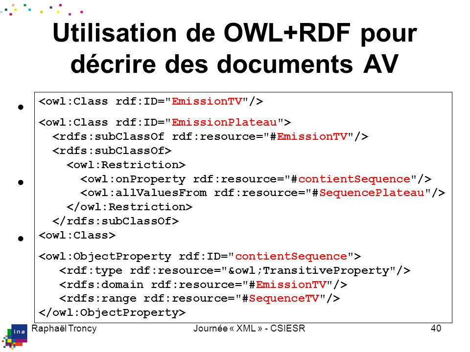 Raphaël TroncyJournée « XML » - CSIESR40 Définition de concepts et de relations Définition daxiomes EmissionSimple EmissionComposite = Inférences si O