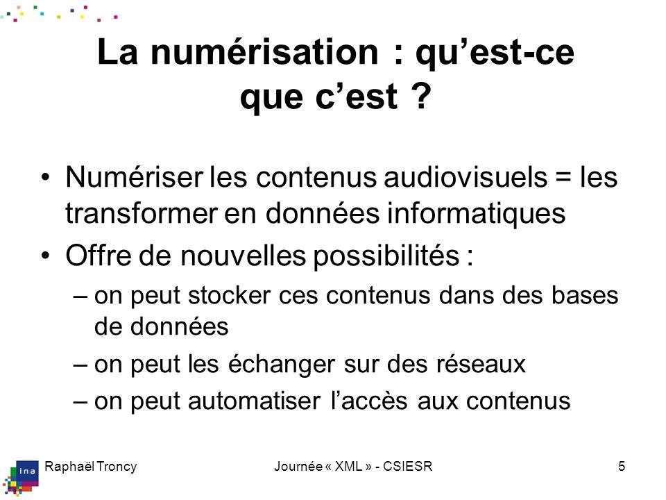 Raphaël TroncyJournée « XML » - CSIESR5 La numérisation : quest-ce que cest ? Numériser les contenus audiovisuels = les transformer en données informa