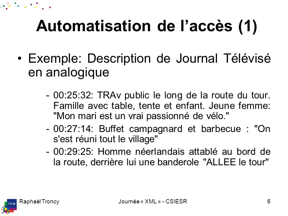 Raphaël TroncyJournée « XML » - CSIESR6 Automatisation de laccès (1) Exemple: Description de Journal Télévisé en analogique -00:25:32: TRAv public le