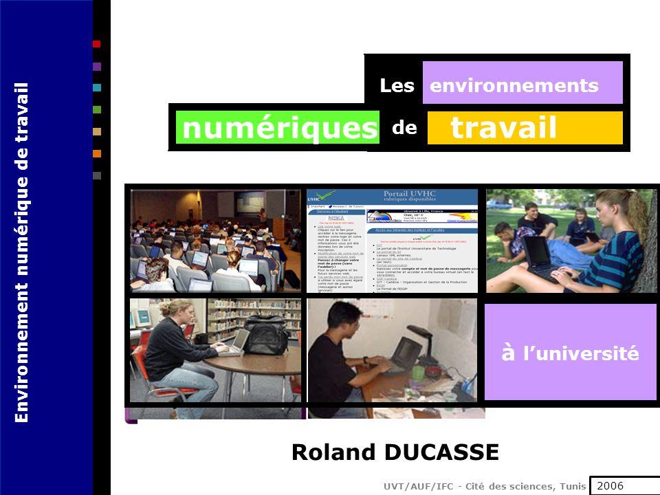 Environnement numérique de travail UVT/AUF/IFC - Cité des sciences, Tunis 17 juin 2003 travail de environnementsLes numériques à luniversité Roland DUCASSE 2006