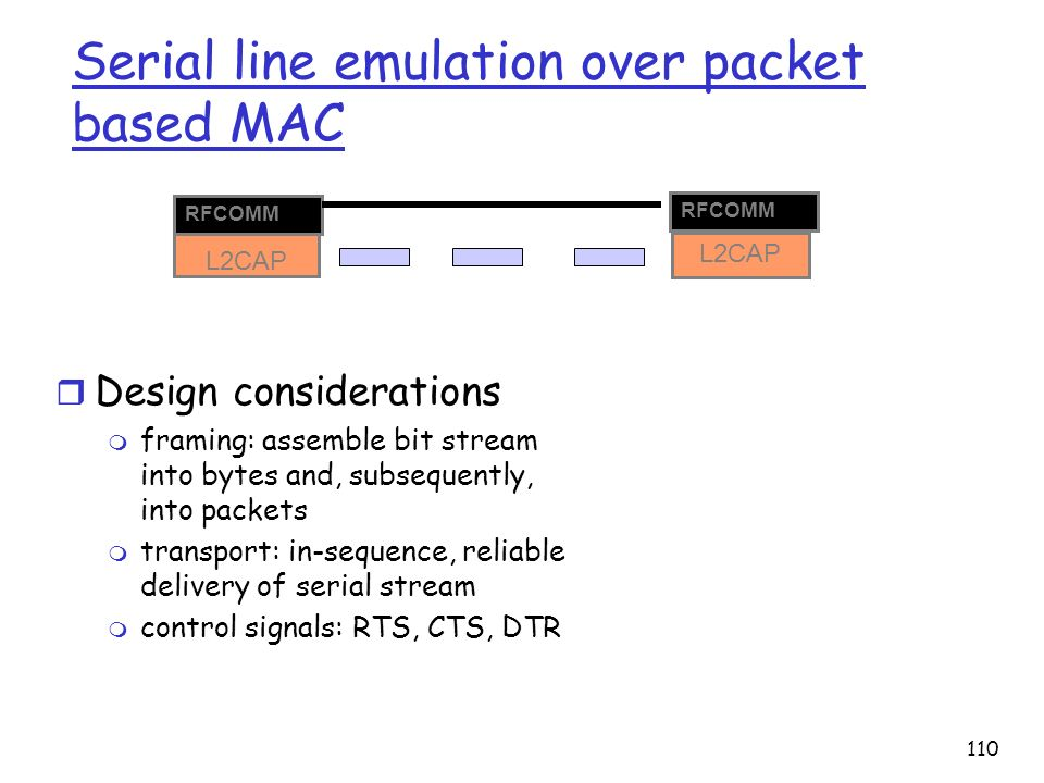 110 Serial line emulation over packet based MAC L2CAP r Design considerations m framing: assemble bit stream into bytes and, subsequently, into packet