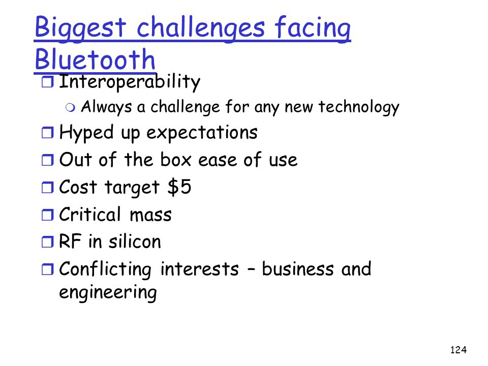 124 Biggest challenges facing Bluetooth r Interoperability m Always a challenge for any new technology r Hyped up expectations r Out of the box ease o