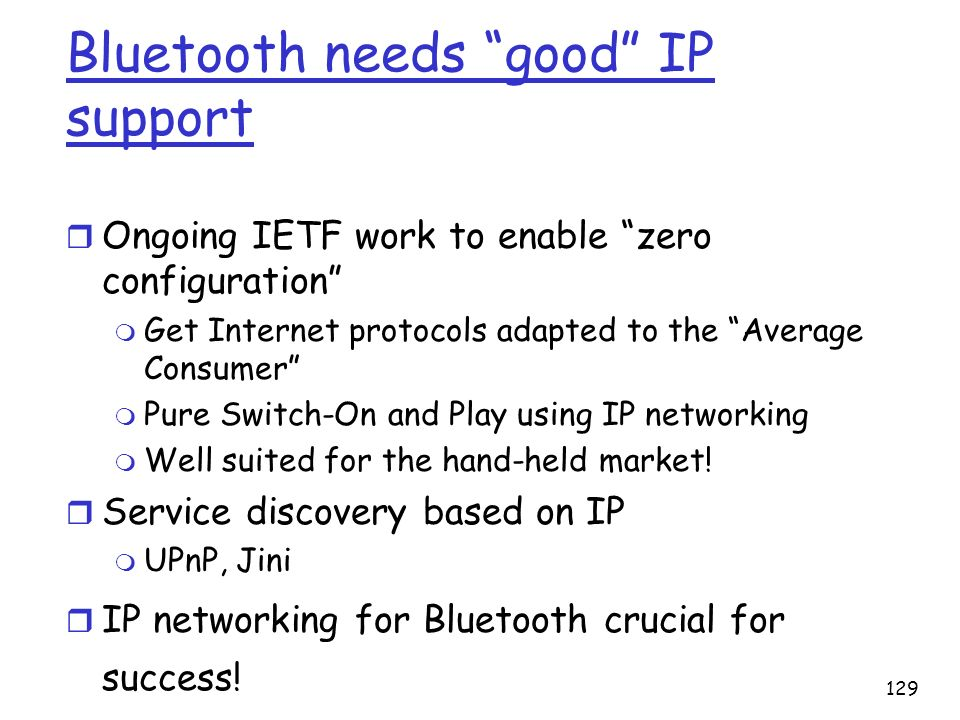 129 Bluetooth needs good IP support r Ongoing IETF work to enable zero configuration m Get Internet protocols adapted to the Average Consumer m Pure S