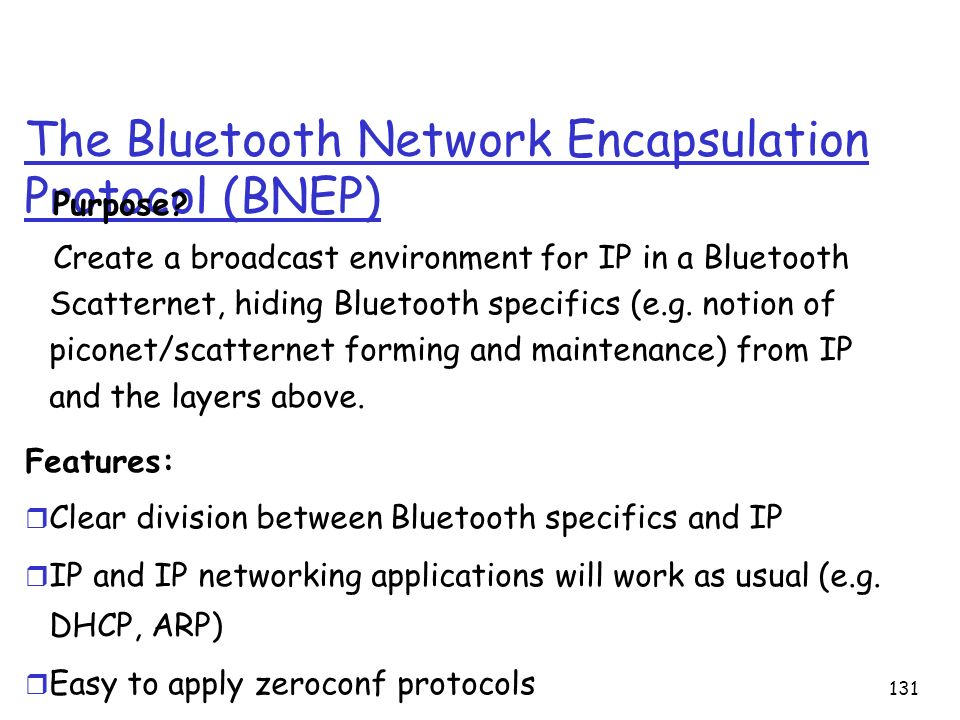 131 The Bluetooth Network Encapsulation Protocol (BNEP) Purpose? Create a broadcast environment for IP in a Bluetooth Scatternet, hiding Bluetooth spe