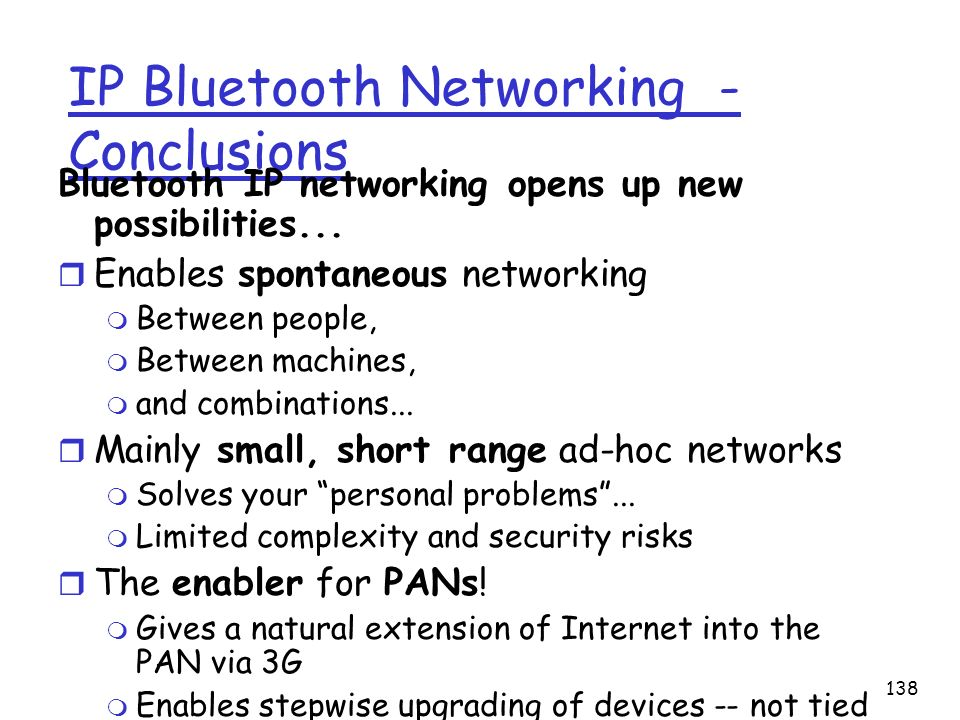 138 IP Bluetooth Networking - Conclusions Bluetooth IP networking opens up new possibilities... r Enables spontaneous networking m Between people, m B