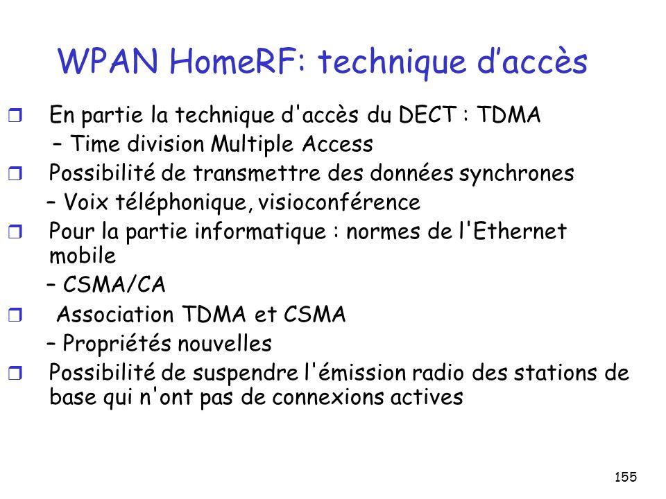155 WPAN HomeRF: technique daccès r En partie la technique d accès du DECT : TDMA – Time division Multiple Access r Possibilité de transmettre des données synchrones – Voix téléphonique, visioconférence r Pour la partie informatique : normes de l Ethernet mobile – CSMA/CA r Association TDMA et CSMA – Propriétés nouvelles r Possibilité de suspendre l émission radio des stations de base qui n ont pas de connexions actives
