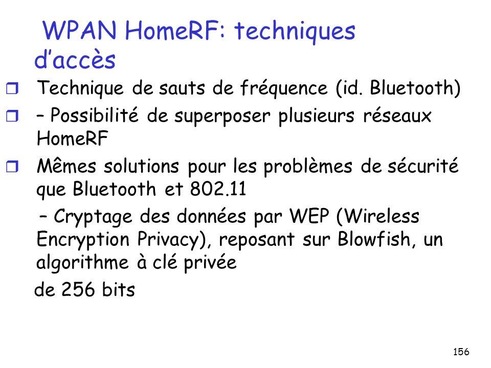 157 WPAN HomeRF: topologie r 1 cellule où la station de base est à – de 50 m des terminaux – Réseau domotique couvrant la surface d une maison r Débit : 1,6 Mbit/s – Les techniques d accès (en particulier CSMA/CA) limitent le débit réel qui traverse l interface air – Pas + de 1 Mbit/s pour des données informatiques, pour un utilisateur seul branché sur un accès Internet via la station de base r HomeRF permet d adresser – 127 nœuds sur un réseau – 6 liaisons voix simultanées