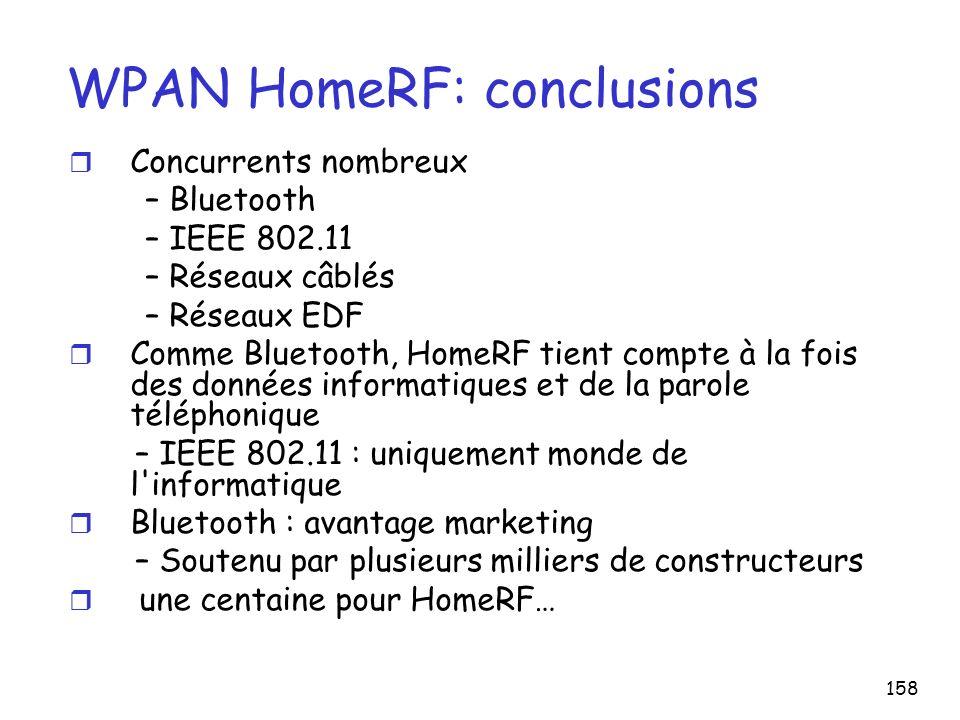 158 WPAN HomeRF: conclusions r Concurrents nombreux – Bluetooth – IEEE 802.11 – Réseaux câblés – Réseaux EDF r Comme Bluetooth, HomeRF tient compte à la fois des données informatiques et de la parole téléphonique – IEEE 802.11 : uniquement monde de l informatique r Bluetooth : avantage marketing – Soutenu par plusieurs milliers de constructeurs r une centaine pour HomeRF…