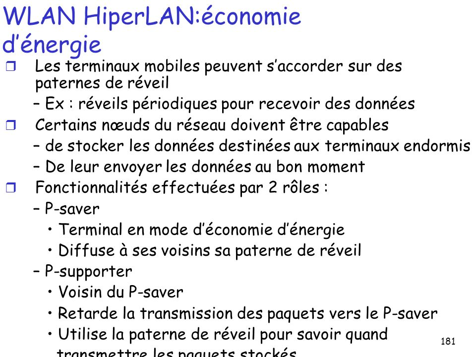 181 WLAN HiperLAN:économie dénergie r Les terminaux mobiles peuvent saccorder sur des paternes de réveil – Ex : réveils périodiques pour recevoir des