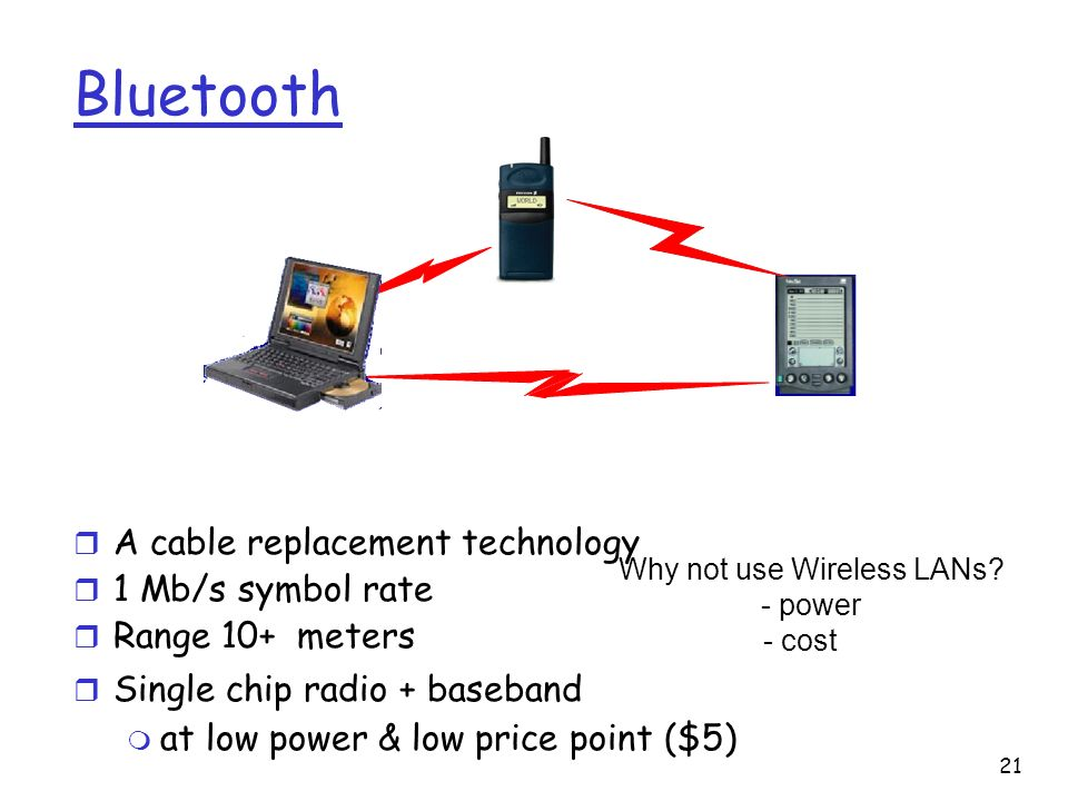 21 Bluetooth r A cable replacement technology r 1 Mb/s symbol rate r Range 10+ meters r Single chip radio + baseband m at low power & low price point