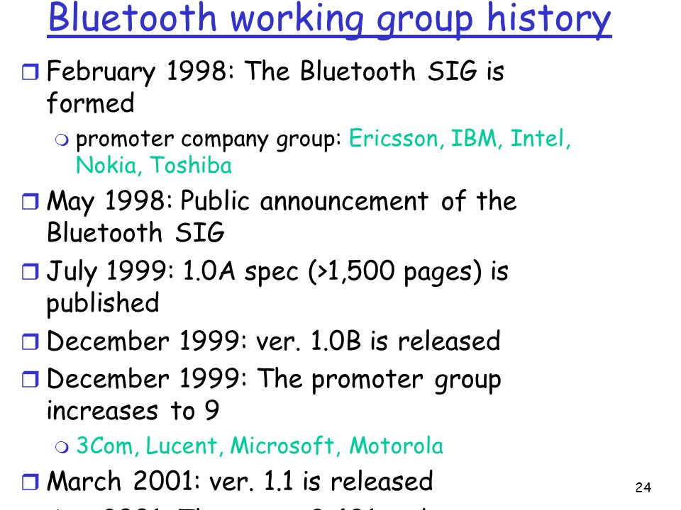 24 Bluetooth working group history r February 1998: The Bluetooth SIG is formed m promoter company group: Ericsson, IBM, Intel, Nokia, Toshiba r May 1