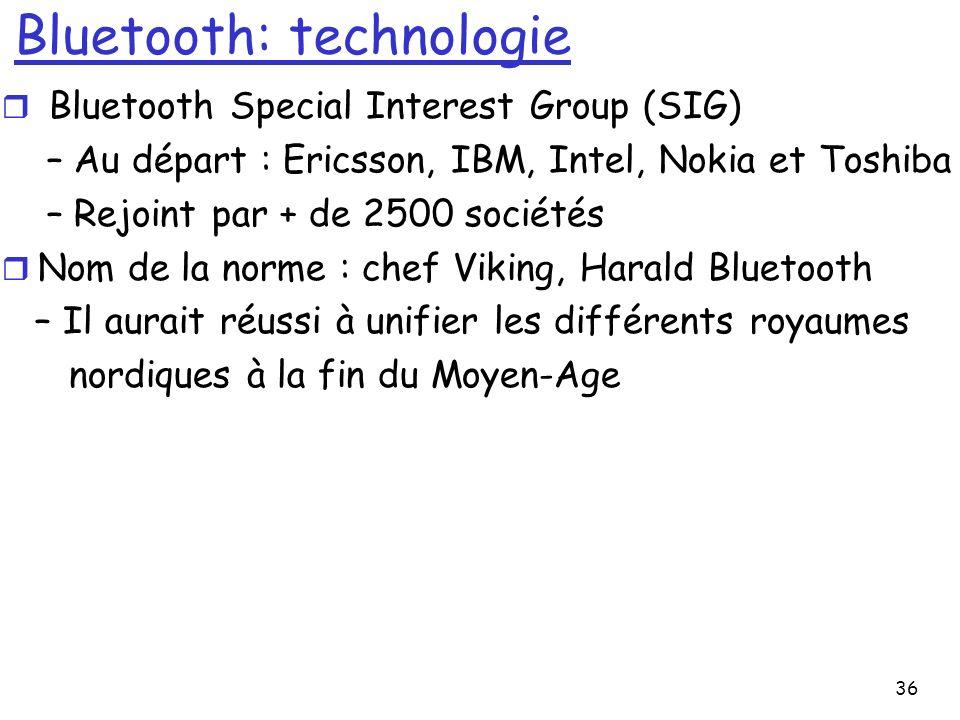 36 Bluetooth: technologie r Bluetooth Special Interest Group (SIG) – Au départ : Ericsson, IBM, Intel, Nokia et Toshiba – Rejoint par + de 2500 sociétés r Nom de la norme : chef Viking, Harald Bluetooth – Il aurait réussi à unifier les différents royaumes nordiques à la fin du Moyen-Age