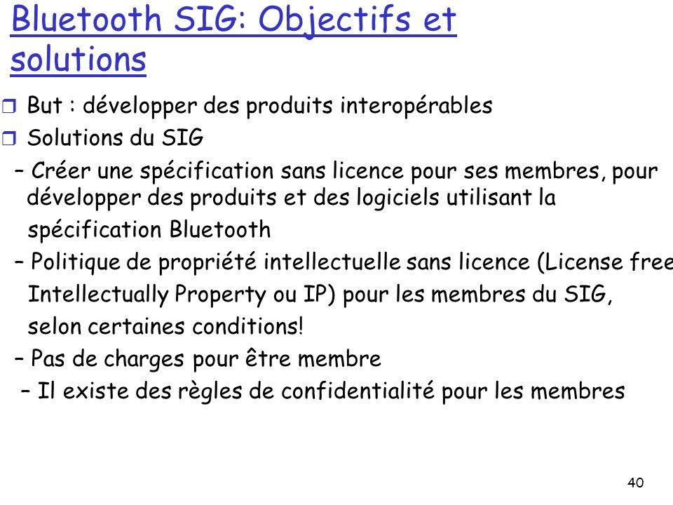 40 Bluetooth SIG: Objectifs et solutions r But : développer des produits interopérables r Solutions du SIG – Créer une spécification sans licence pour ses membres, pour développer des produits et des logiciels utilisant la spécification Bluetooth – Politique de propriété intellectuelle sans licence (License free Intellectually Property ou IP) pour les membres du SIG, selon certaines conditions.