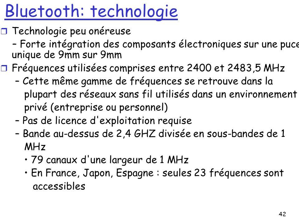 42 Bluetooth: technologie r Technologie peu onéreuse – Forte intégration des composants électroniques sur une puce unique de 9mm sur 9mm r Fréquences utilisées comprises entre 2400 et 2483,5 MHz – Cette même gamme de fréquences se retrouve dans la plupart des réseaux sans fil utilisés dans un environnement privé (entreprise ou personnel) – Pas de licence d exploitation requise – Bande au-dessus de 2,4 GHZ divisée en sous-bandes de 1 MHz 79 canaux d une largeur de 1 MHz En France, Japon, Espagne : seules 23 fréquences sont accessibles