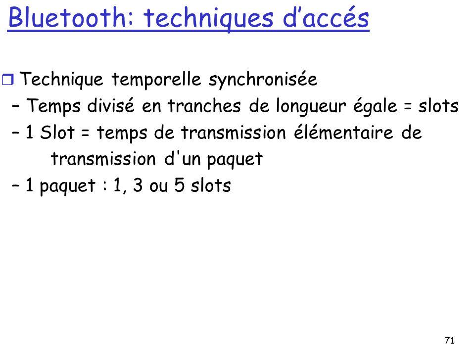 71 Bluetooth: techniques daccés r Technique temporelle synchronisée – Temps divisé en tranches de longueur égale = slots – 1 Slot = temps de transmission élémentaire de transmission d un paquet – 1 paquet : 1, 3 ou 5 slots