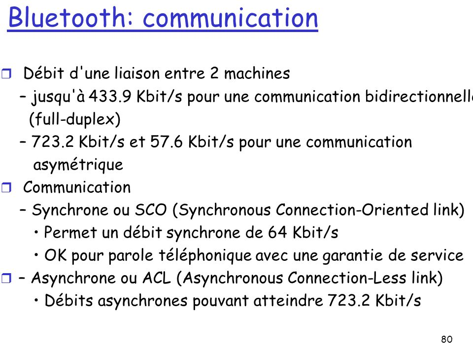 80 Bluetooth: communication r Débit d une liaison entre 2 machines – jusqu à 433.9 Kbit/s pour une communication bidirectionnelle (full-duplex) – 723.2 Kbit/s et 57.6 Kbit/s pour une communication asymétrique r Communication – Synchrone ou SCO (Synchronous Connection-Oriented link) Permet un débit synchrone de 64 Kbit/s OK pour parole téléphonique avec une garantie de service r – Asynchrone ou ACL (Asynchronous Connection-Less link) Débits asynchrones pouvant atteindre 723.2 Kbit/s