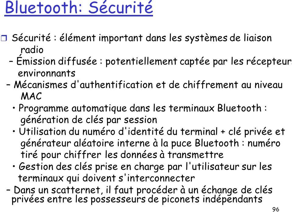 96 Bluetooth: Sécurité r Sécurité : élément important dans les systèmes de liaison radio – Émission diffusée : potentiellement captée par les récepteurs environnants – Mécanismes d authentification et de chiffrement au niveau MAC Programme automatique dans les terminaux Bluetooth : génération de clés par session Utilisation du numéro d identité du terminal + clé privée et générateur aléatoire interne à la puce Bluetooth : numéro tiré pour chiffrer les données à transmettre Gestion des clés prise en charge par l utilisateur sur les terminaux qui doivent s interconnecter – Dans un scatternet, il faut procéder à un échange de clés privées entre les possesseurs de piconets indépendants