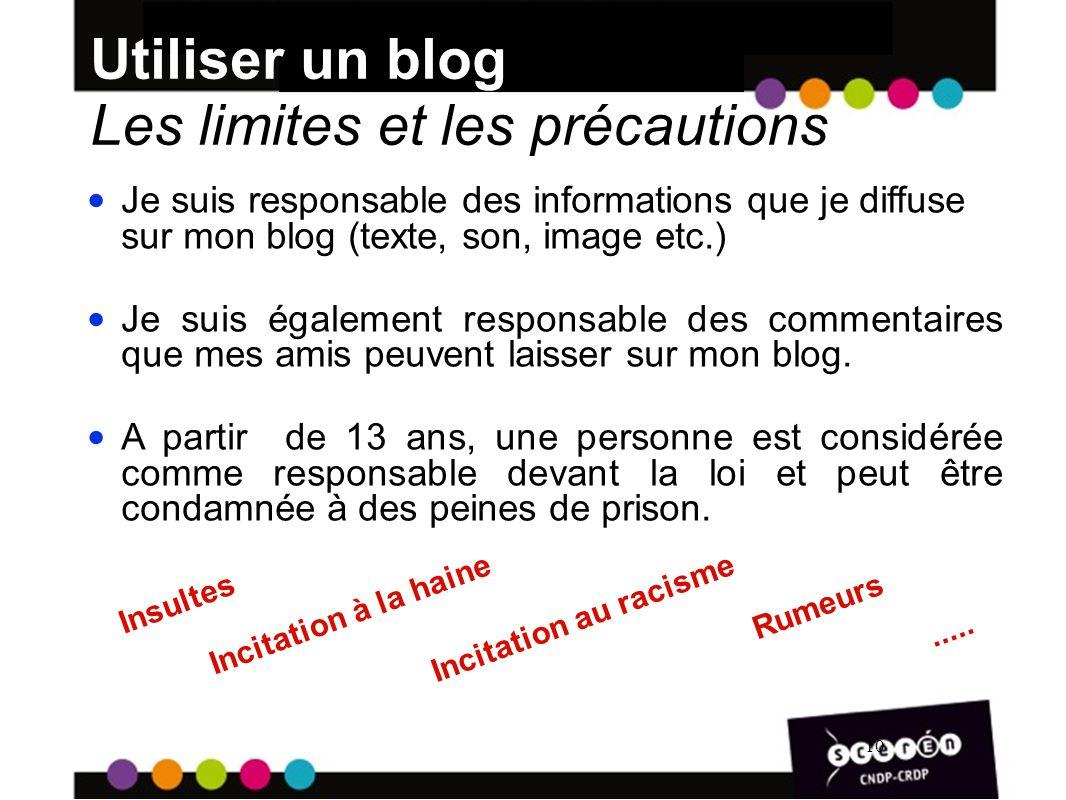 10 Utiliser un blog Les limites et les précautions 10 Je suis responsable des informations que je diffuse sur mon blog (texte, son, image etc.) Je suis également responsable des commentaires que mes amis peuvent laisser sur mon blog.