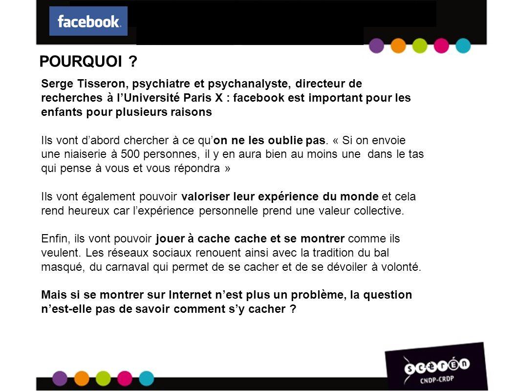 13 Serge Tisseron, psychiatre et psychanalyste, directeur de recherches à lUniversité Paris X : facebook est important pour les enfants pour plusieurs raisons Ils vont dabord chercher à ce quon ne les oublie pas.