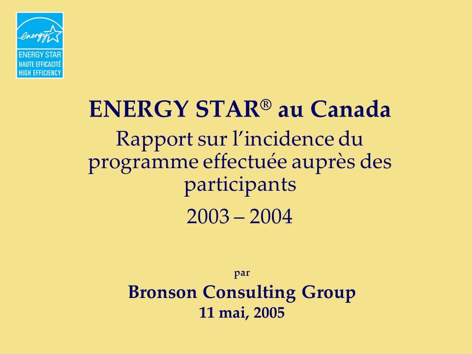 ENERGY STAR ® au Canada Rapport sur lincidence du programme effectuée auprès des participants 2003 – 2004 par Bronson Consulting Group 11 mai, 2005