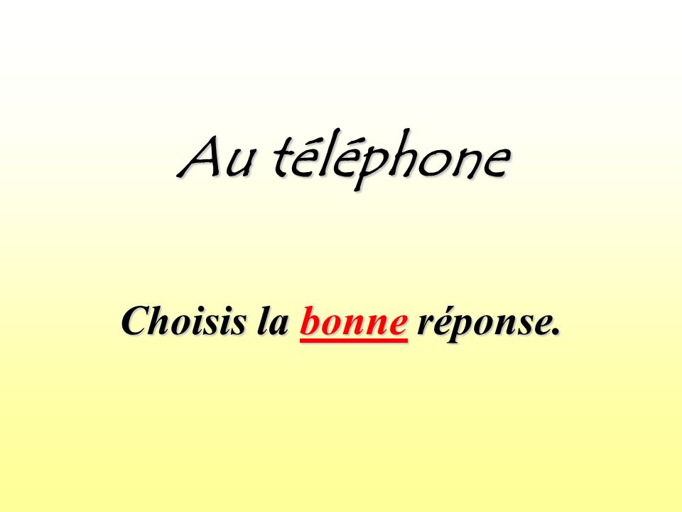 Au téléphone Choisis la bonne réponse.