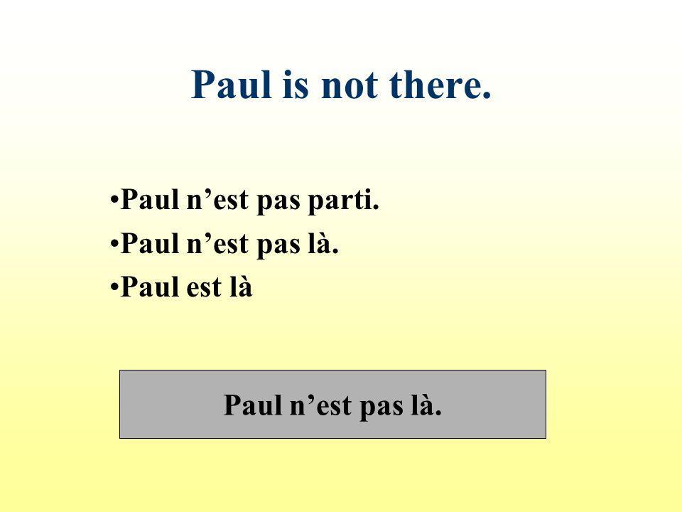 Paul is not there. Paul nest pas parti. Paul nest pas là. Paul est là Paul nest pas là.