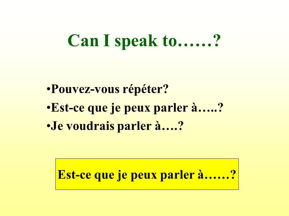 Can I speak to…….Pouvez-vous répéter. Est-ce que je peux parler à…...