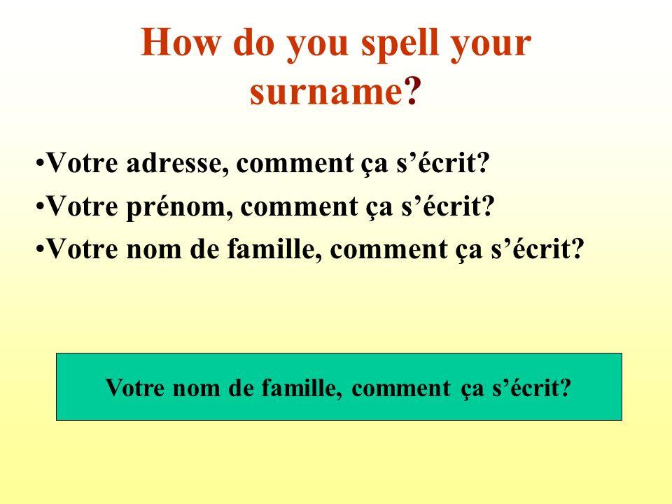How do you spell your surname.Votre adresse, comment ça sécrit.