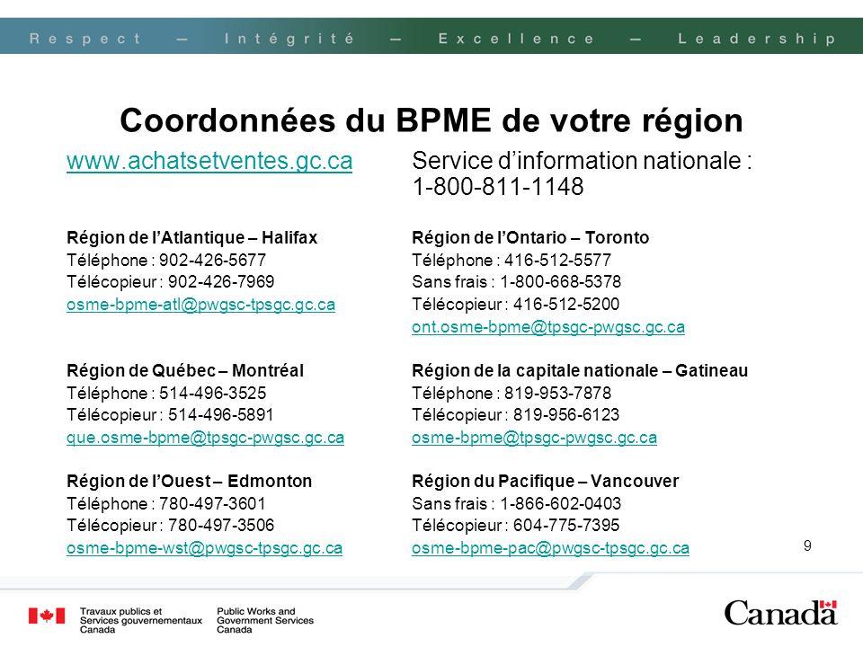 9 Coordonnées du BPME de votre région www.achatsetventes.gc.cawww.achatsetventes.gc.caService dinformation nationale : 1-800-811-1148 Région de lAtlantique – HalifaxRégion de lOntario – Toronto Téléphone : 902-426-5677Téléphone : 416-512-5577 Télécopieur : 902-426-7969Sans frais : 1-800-668-5378 osme-bpme-atl@pwgsc-tpsgc.gc.caosme-bpme-atl@pwgsc-tpsgc.gc.caTélécopieur : 416-512-5200 ont.osme-bpme@tpsgc-pwgsc.gc.ca Région de Québec – MontréalRégion de la capitale nationale – Gatineau Téléphone : 514-496-3525Téléphone : 819-953-7878 Télécopieur : 514-496-5891 Télécopieur : 819-956-6123 que.osme-bpme@tpsgc-pwgsc.gc.caosme-bpme@tpsgc-pwgsc.gc.ca Région de lOuest – EdmontonRégion du Pacifique – Vancouver Téléphone : 780-497-3601Sans frais : 1-866-602-0403 Télécopieur : 780-497-3506Télécopieur : 604-775-7395 osme-bpme-wst@pwgsc-tpsgc.gc.caosme-bpme-pac@pwgsc-tpsgc.gc.ca