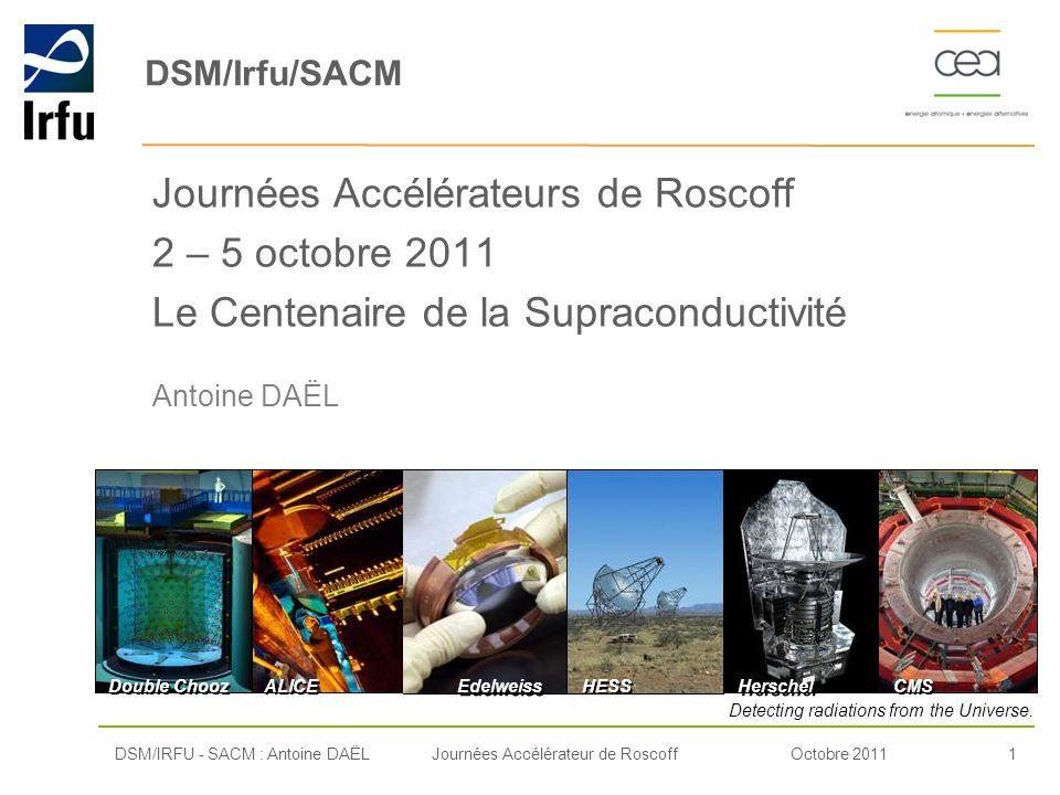 Octobre 20111Journées Accélérateur de Roscoff DSM/Irfu/SACM Journées Accélérateurs de Roscoff 2 – 5 octobre 2011 Le Centenaire de la Supraconductivité