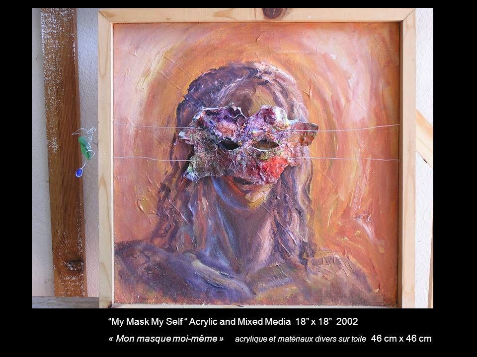 My Mask My Self Acrylic and Mixed Media 18 x 18 2002 « Mon masque moi-même » acrylique et matériaux divers sur toile 46 cm x 46 cm