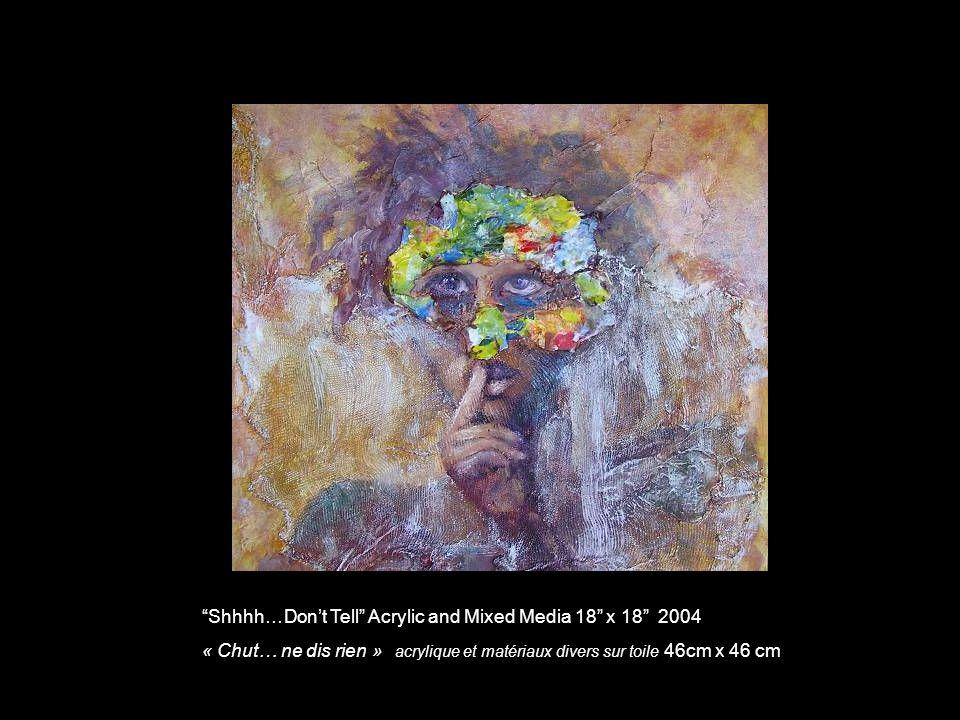 Shhhh…Dont Tell Acrylic and Mixed Media 18 x 18 2004 « Chut… ne dis rien » acrylique et matériaux divers sur toile 46cm x 46 cm