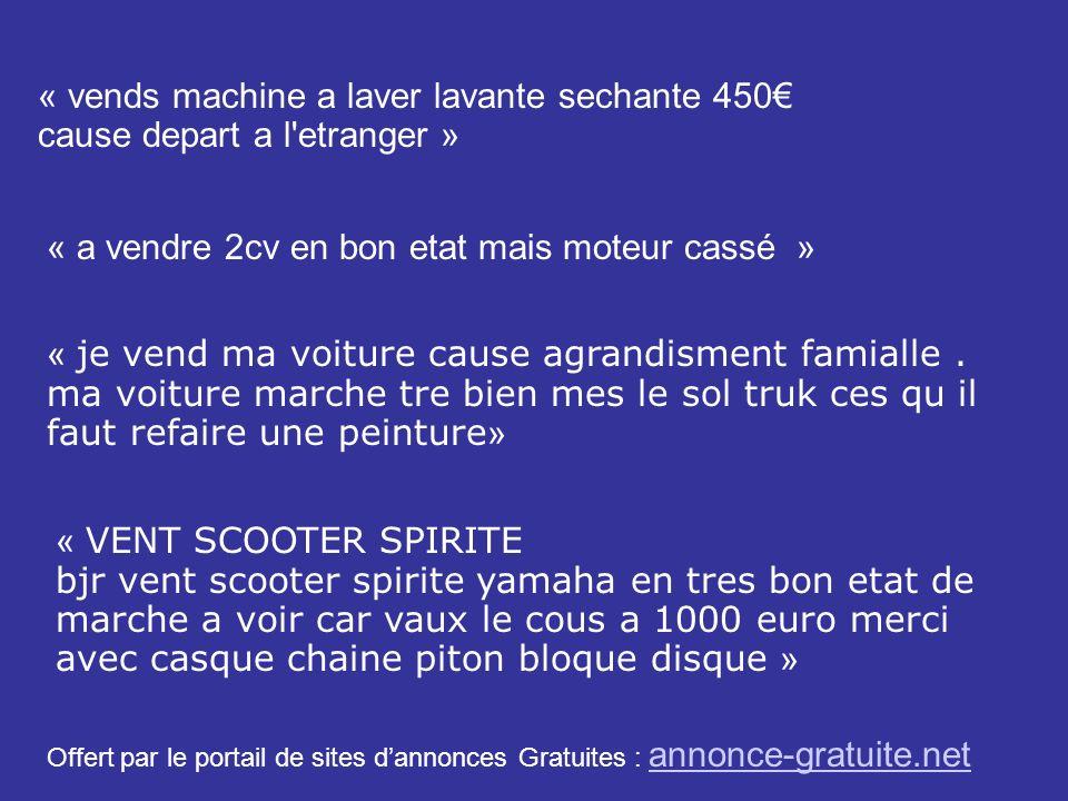 « vends machine a laver lavante sechante 450 cause depart a l'etranger » « a vendre 2cv en bon etat mais moteur cassé » « je vend ma voiture cause agr