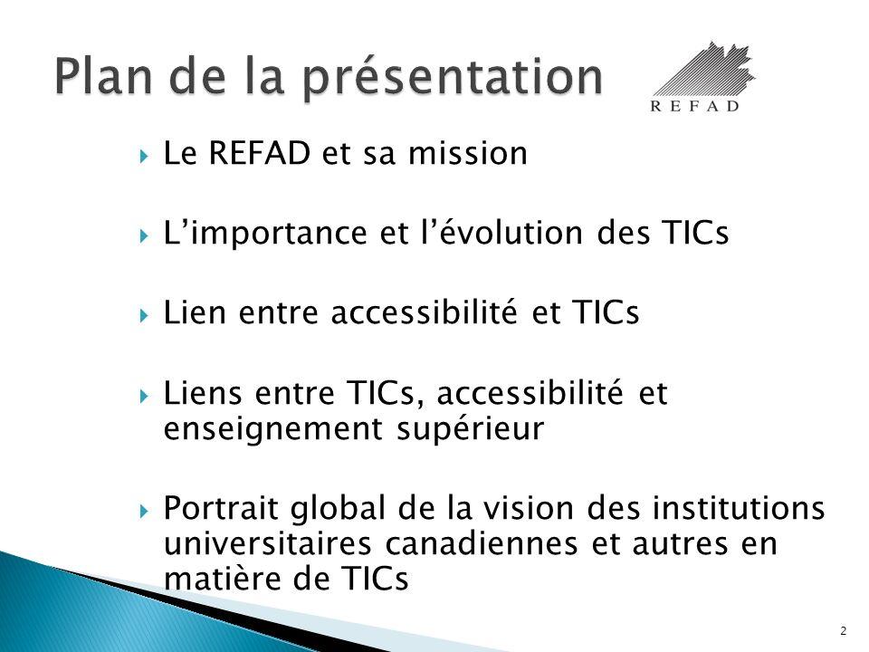 Le REFAD et sa mission Limportance et lévolution des TICs Lien entre accessibilité et TICs Liens entre TICs, accessibilité et enseignement supérieur Portrait global de la vision des institutions universitaires canadiennes et autres en matière de TICs 2