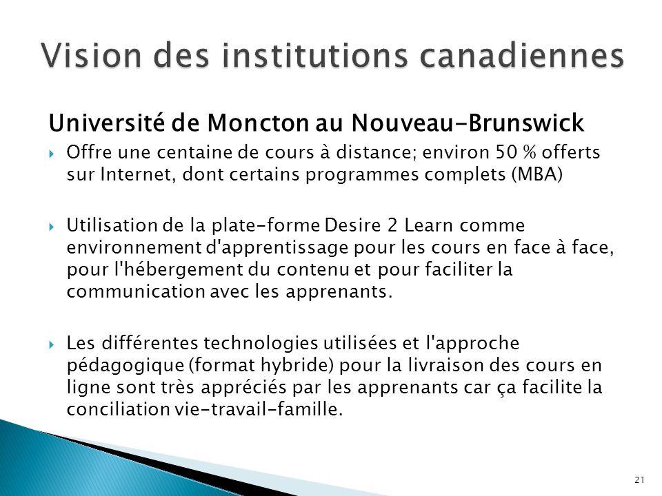 Université de Moncton au Nouveau-Brunswick Offre une centaine de cours à distance; environ 50 % offerts sur Internet, dont certains programmes complets (MBA) Utilisation de la plate-forme Desire 2 Learn comme environnement d apprentissage pour les cours en face à face, pour l hébergement du contenu et pour faciliter la communication avec les apprenants.