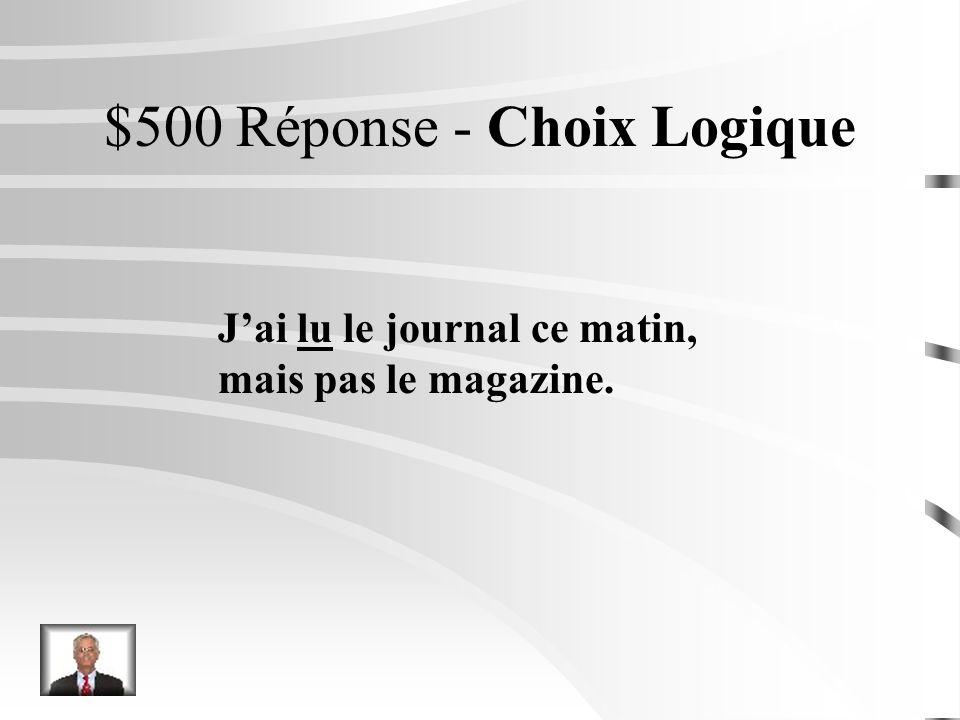 $500 Question - Choix Logique Jai ______ le journal ce matin, mais pas le magazine. lit lu dit
