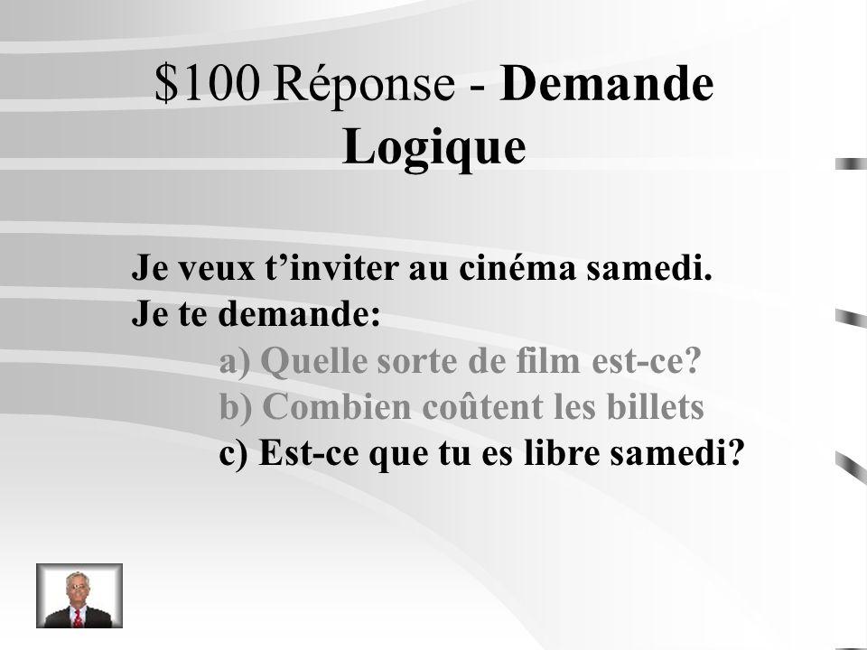 $100 Question - Demande Logique Je veux tinviter au cinéma samedi. Je te demande: a) Quelle sorte de film est-ce? b) Combien coûtent les billets c) Es