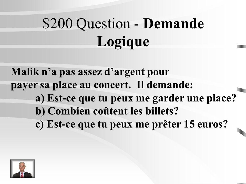 $100 Réponse - Demande Logique Je veux tinviter au cinéma samedi. Je te demande: a) Quelle sorte de film est-ce? b) Combien coûtent les billets c) Est