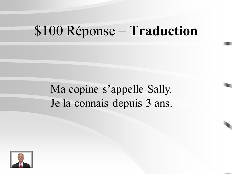 $100 Question – Traduction My friends name is Sally. Ive know her for (depuis) 3 years.