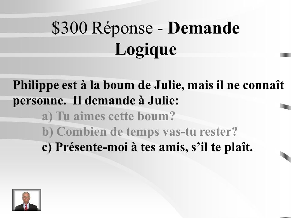 $300 Question - Demande Logique Philippe est à la boum de Julie, mais il ne connaît personne. Il demande à Julie: a) Tu aimes cette boum? b) Combien d