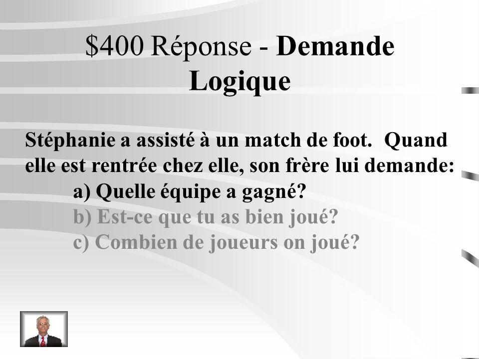 $400 Question - Demande Logique Stéphanie a assisté à un match de foot. Quand elle est rentrée chez elle, son frère lui demande: a) Quelle équipe a ga