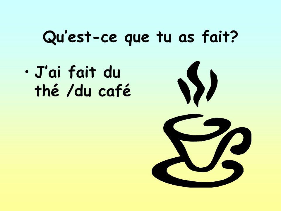 Quest-ce que tu as fait Jai fait du thé /du café