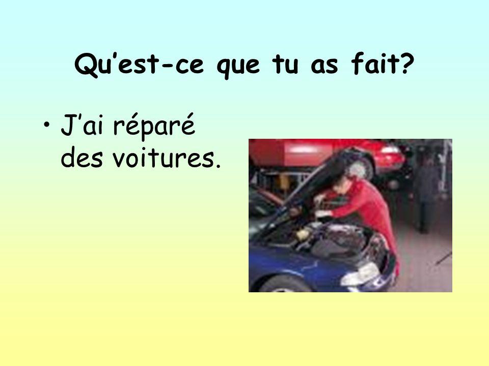 Quest-ce que tu as fait Jai réparé des voitures.